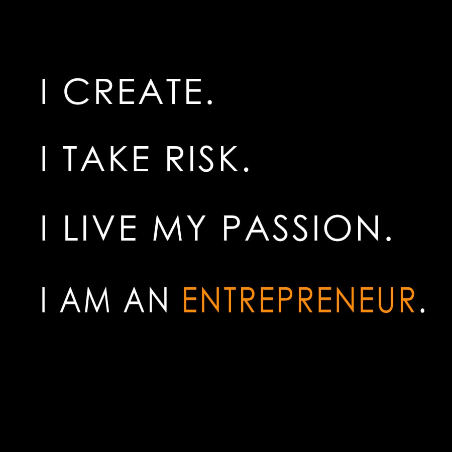 I create.I take risk.I live my passion.I am an ENTREPRENEUR.